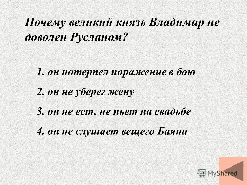 Почему великий князь Владимир не доволен Русланом? 1. он потерпел поражение в бою 2. он не уберег жену 3. он не ест, не пьет на свадьбе 4. он не слушает вещего Баяна