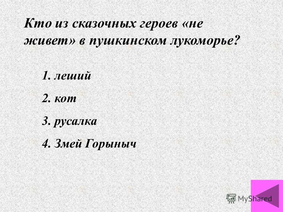 Кто из сказочных героев «не живет» в пушкинском лукоморье? 1. леший 2. кот 3. русалка 4. Змей Горыныч