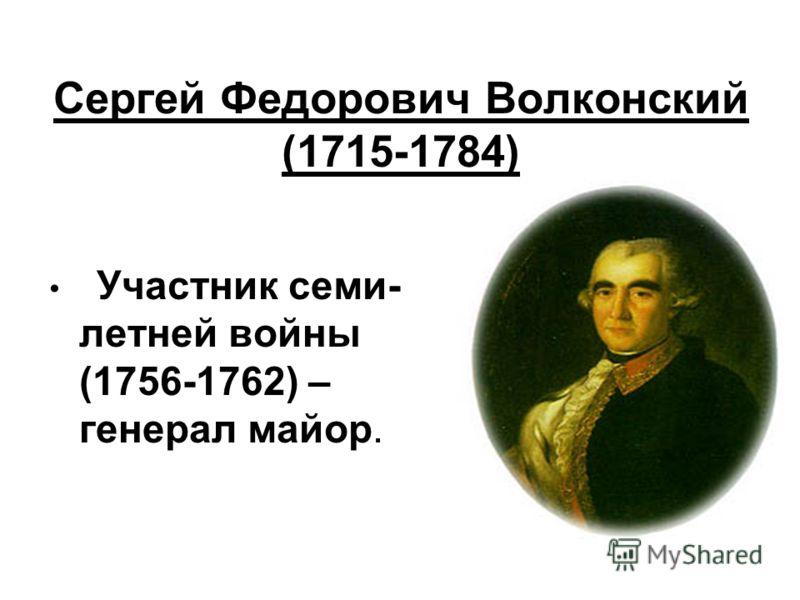 Сергей Федорович Волконский (1715-1784) Участник семи- летней войны (1756-1762) – генерал майор.
