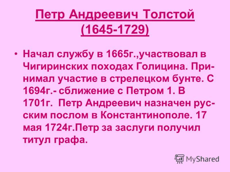 Петр Андреевич Толстой (1645-1729) Начал службу в 1665г.,участвовал в Чигиринских походах Голицина. При- нимал участие в стрелецком бунте. С 1694г.- сближение с Петром 1. В 1701г. Петр Андреевич назначен рус- ским послом в Константинополе. 17 мая 172