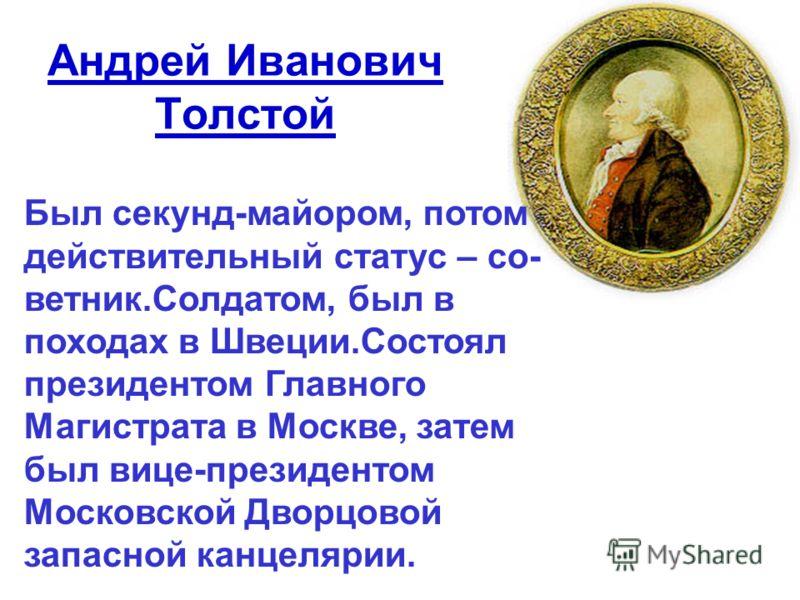 Андрей Иванович Толстой Был секунд-майором, потом действительный статус – со- ветник.Солдатом, был в походах в Швеции.Состоял президентом Главного Магистрата в Москве, затем был вице-президентом Московской Дворцовой запасной канцелярии.