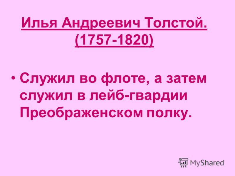 Илья Андреевич Толстой. (1757-1820) Служил во флоте, а затем служил в лейб-гвардии Преображенском полку.