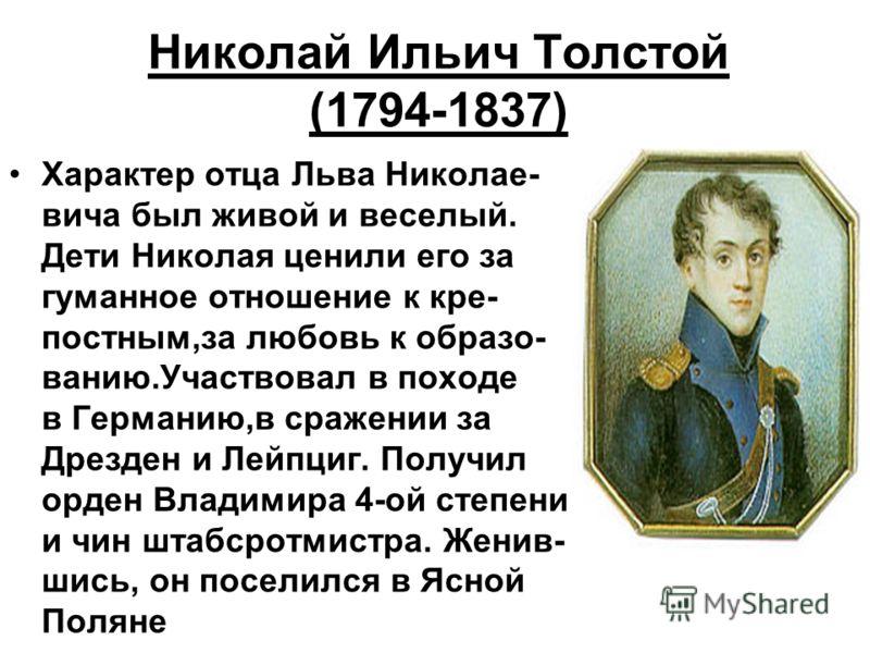 Николай Ильич Толстой (1794-1837) Характер отца Льва Николае- вича был живой и веселый. Дети Николая ценили его за гуманное отношение к кре- постным,за любовь к образо- ванию.Участвовал в походе в Германию,в сражении за Дрезден и Лейпциг. Получил орд