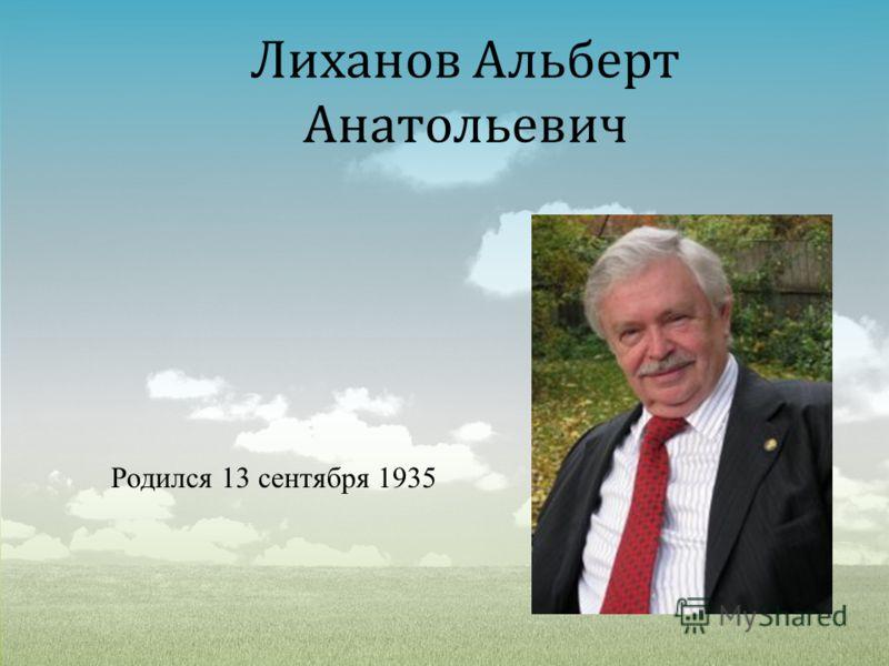 Лиханов Альберт Анатольевич Родился 13 сентября 1935
