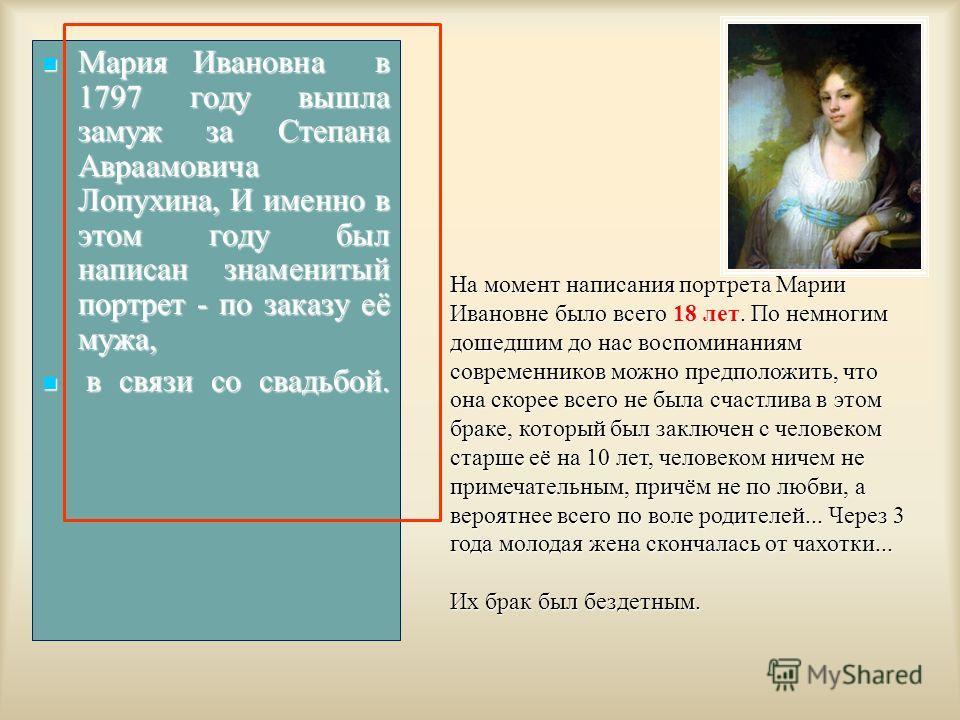 Мария Ивановна в 1797 году вышла замуж за Степана Авраамовича Лопухина, И именно в этом году был написан знаменитый портрет - по заказу её мужа, Мария Ивановна в 1797 году вышла замуж за Степана Авраамовича Лопухина, И именно в этом году был написан