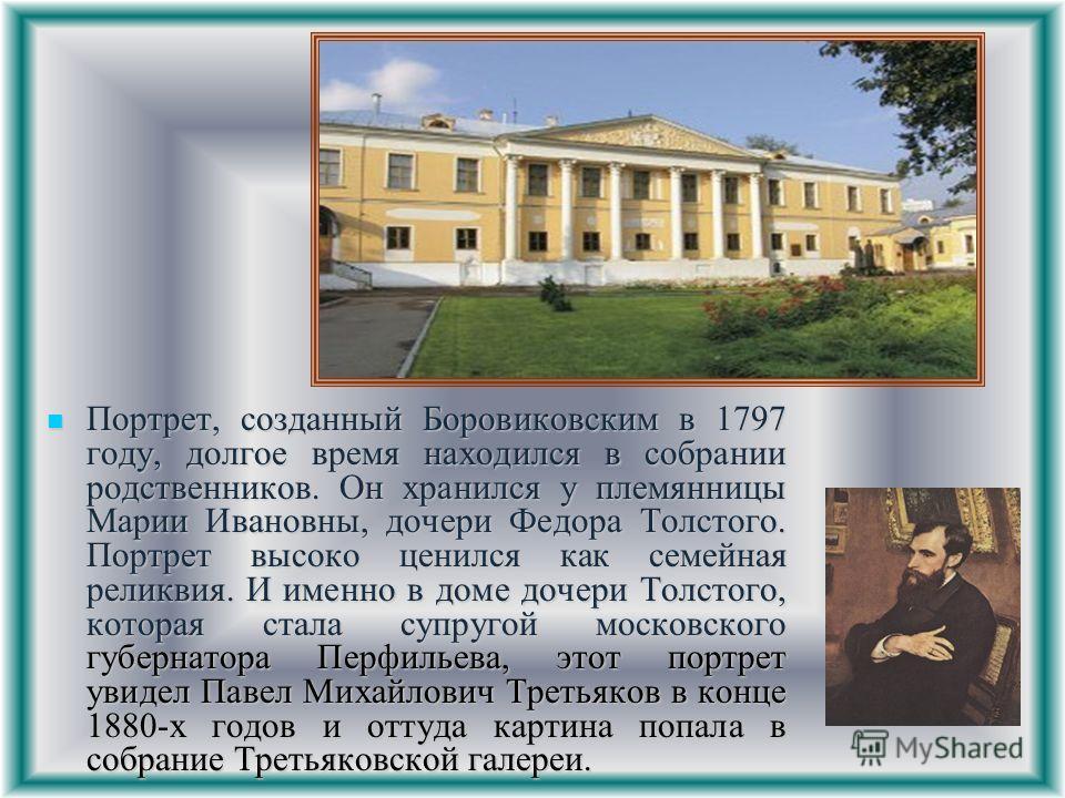 Портрет, созданный Боровиковским в 1797 году, долгое время находился в собрании родственников. Он хранился у племянницы Марии Ивановны, дочери Федора Толстого. Портрет высоко ценился как семейная реликвия. И именно в доме дочери Толстого, которая ста