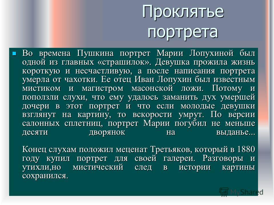Проклятье портрета Во времена Пушкина портрет Марии Лопухиной был одной из главных «страшилок». Девушка прожила жизнь короткую и несчастливую, а после написания портрета умерла от чахотки. Ее отец Иван Лопухин был известным мистиком и магистром масон