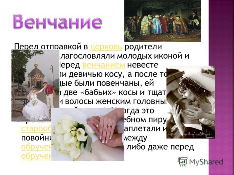 Перед отправкой в церковь родители невесты благословляли молодых иконой и хлебом. Перед венчанием невесте расплетали девичью косу, а после того, как молодые были повенчаны, ей заплетали две «бабьих» косы и тщательно закрывали волосы женским головным