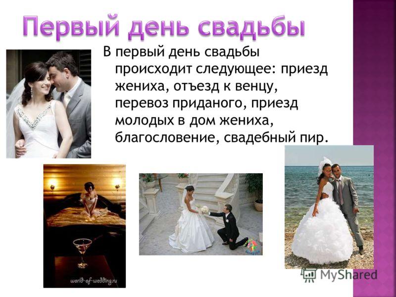 В первый день свадьбы происходит следующее: приезд жениха, отъезд к венцу, перевоз приданого, приезд молодых в дом жениха, благословение, свадебный пир.