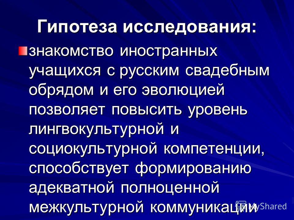Гипотеза исследования: знакомство иностранных учащихся с русским свадебным обрядом и его эволюцией позволяет повысить уровень лингвокультурной и социокультурной компетенции, способствует формированию адекватной полноценной межкультурной коммуникации