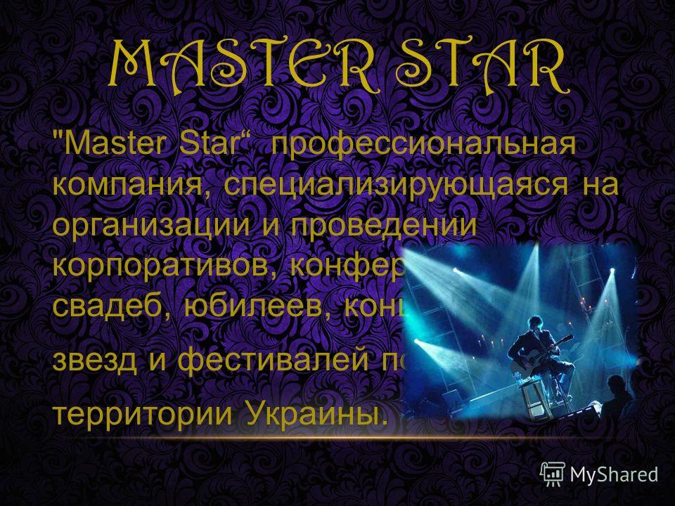 MASTER STAR Master Star профессиональная компания, специализирующаяся на организации и проведении корпоративов, конференций, свадеб, юбилеев, концертов звезд и фестивалей по всей территории Украины.