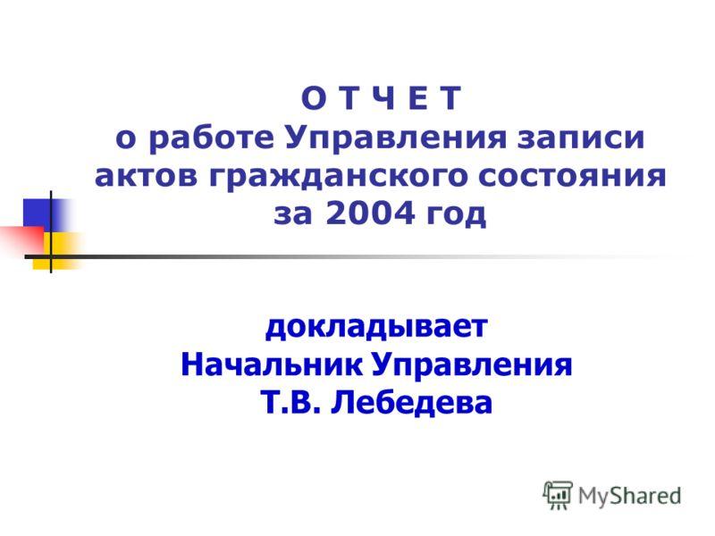 О Т Ч Е Т о работе Управления записи актов гражданского состояния за 2004 год докладывает Начальник Управления Т.В. Лебедева