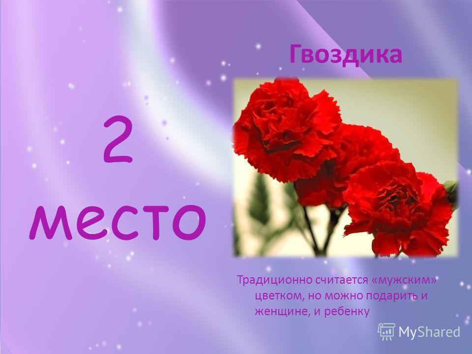2 место Традиционно считается «мужским» цветком, но можно подарить и женщине, и ребенку Гвоздика