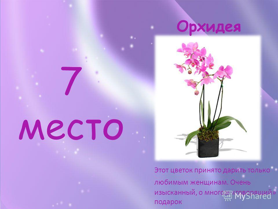 7 место Этот цветок принято дарить только любимым женщинам. Очень изысканный, о многом «говорящий» подарок Орхидея