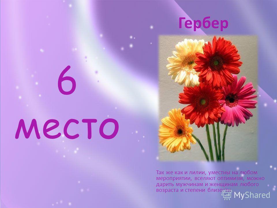 6 место Так же как и лилии, уместны на любом мероприятии, вселяют оптимизм, можно дарить мужчинам и женщинам любого возраста и степени близости Гербер