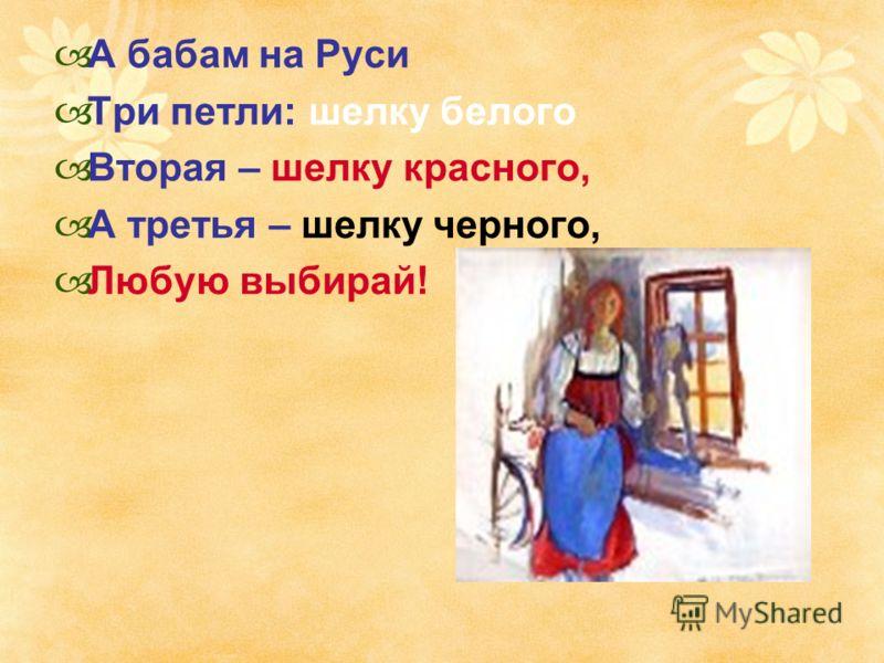 А бабам на Руси Три петли: шелку белого Вторая – шелку красного, А третья – шелку черного, Любую выбирай!