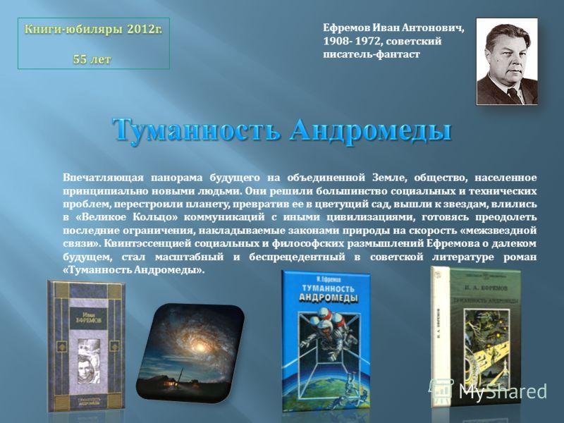Ефремов Иван Антонович, 1908- 1972, советский писатель-фантаст Впечатляющая панорама будущего на объединенной Земле, общество, населенное принципиально новыми людьми. Они решили большинство социальных и технических проблем, перестроили планету, превр