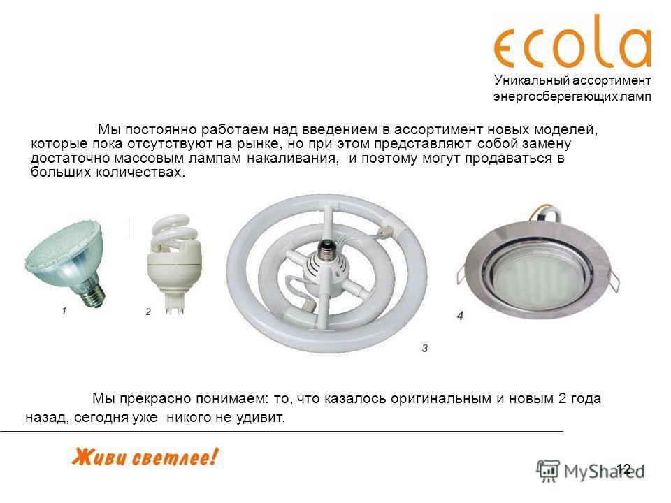 12 Уникальный ассортимент энергосберегающих ламп Мы постоянно работаем над введением в ассортимент новых моделей, которые пока отсутствуют на рынке, но при этом представляют собой замену достаточно массовым лампам накаливания, и поэтому могут продава