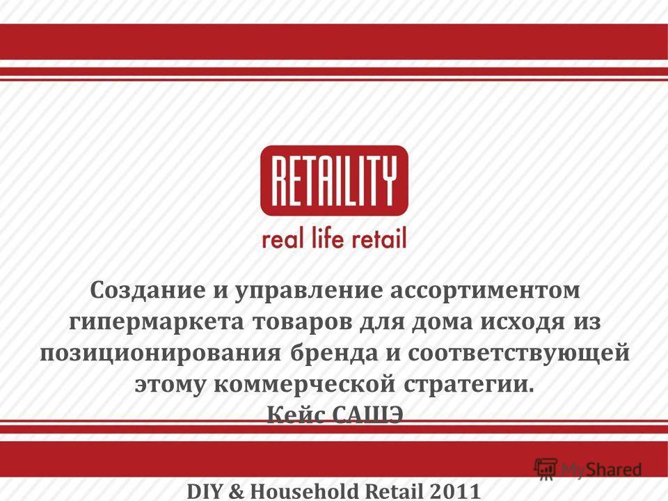 Создание и управление ассортиментом гипермаркета товаров для дома исходя из позиционирования бренда и соответствующей этому коммерческой стратегии. Кейс САШЭ DIY & Household Retail 2011