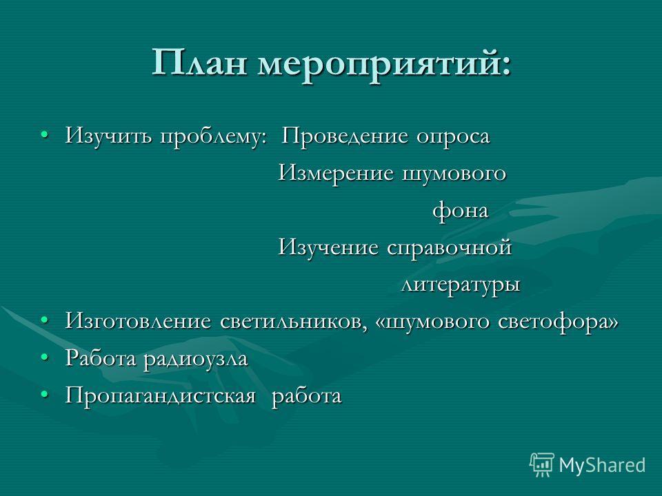 План мероприятий: Изучить проблему: Проведение опросаИзучить проблему: Проведение опроса Измерение шумового Измерение шумового фона фона Изучение справочной Изучение справочной литературы литературы Изготовление светильников, «шумового светофора»Изго