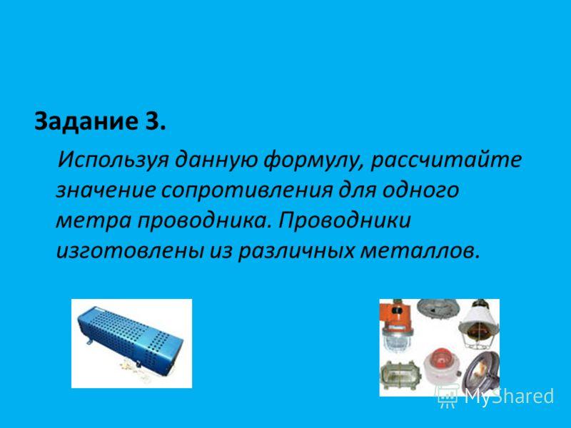 Задание 3. Используя данную формулу, рассчитайте значение сопротивления для одного метра проводника. Проводники изготовлены из различных металлов.
