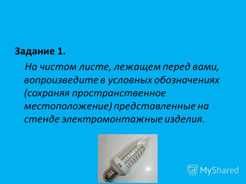 Задание 1. На чистом листе, лежащем перед вами, вопроизведите в условных обозначениях (сохраняя пространственное местоположение) представленные на стенде электромонтажные изделия.