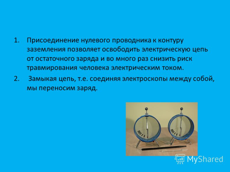 1.Присоединение нулевого проводника к контуру заземления позволяет освободить электрическую цепь от остаточного заряда и во много раз снизить риск травмирования человека электрическим током. 2. Замыкая цепь, т.е. соединяя электроскопы между собой, мы