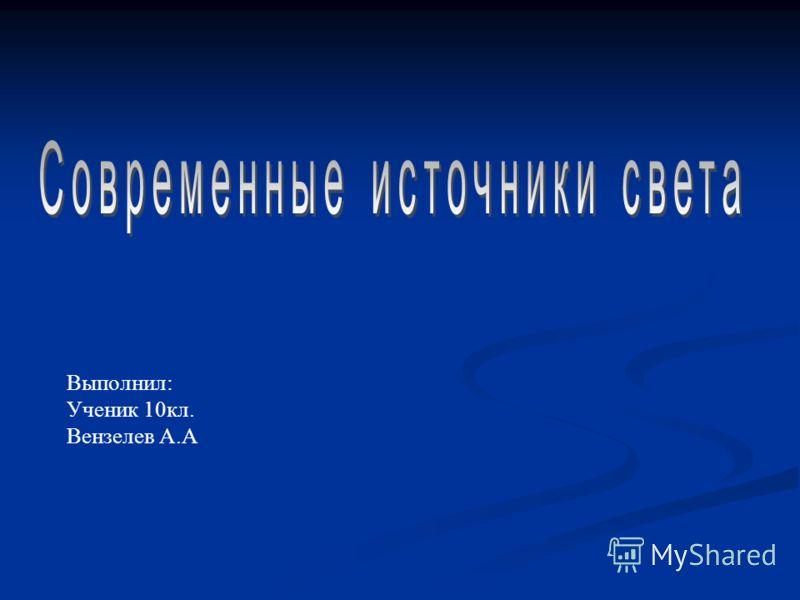 Выполнил: Ученик 10кл. Вензелев А.А
