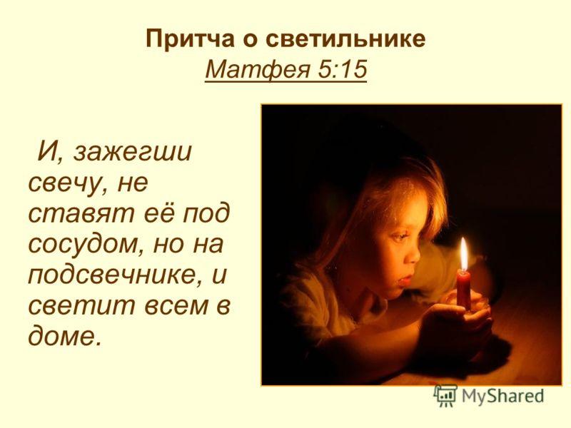 Притча о светильнике Матфея 5:15 И, зажегши свечу, не ставят её под сосудом, но на подсвечнике, и светит всем в доме.
