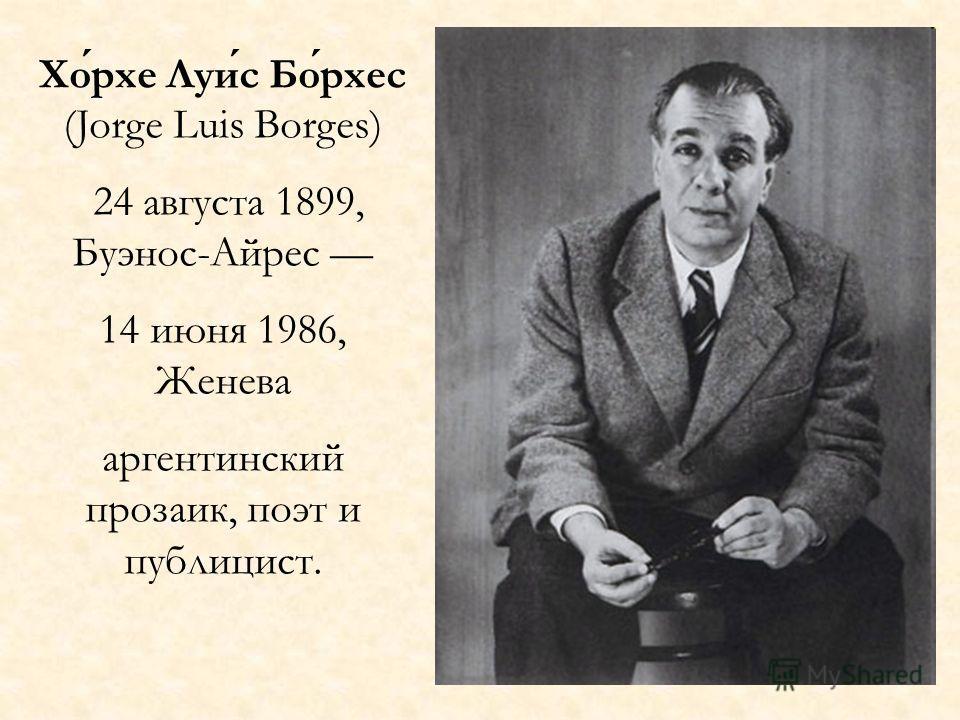 Хорхе Луис Борхес (Jorge Luis Borges) 24 августа 1899, Буэнос-Айрес 14 июня 1986, Женева аргентинский прозаик, поэт и публицист.