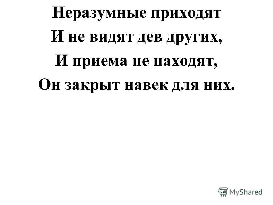 Неразумные приходят И не видят дев других, И приема не находят, Он закрыт навек для них.