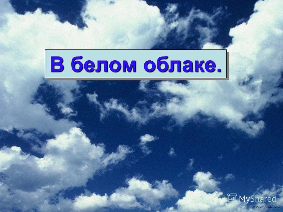 В белом облаке.