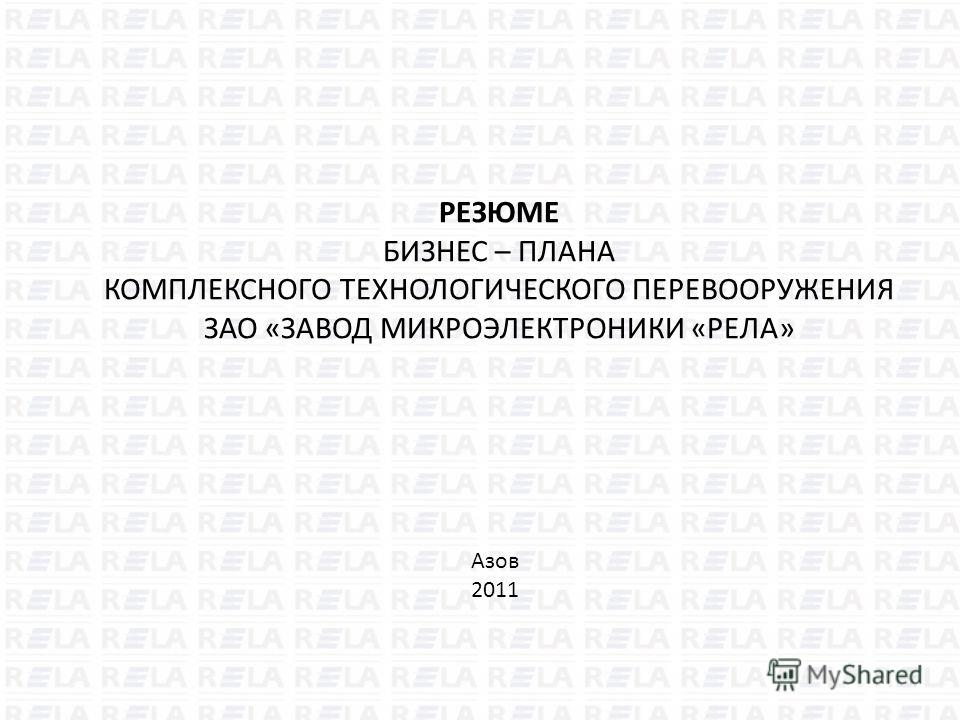 РЕЗЮМЕ БИЗНЕС – ПЛАНА КОМПЛЕКСНОГО ТЕХНОЛОГИЧЕСКОГО ПЕРЕВООРУЖЕНИЯ ЗАО «ЗАВОД МИКРОЭЛЕКТРОНИКИ «РЕЛА» Азов 2011