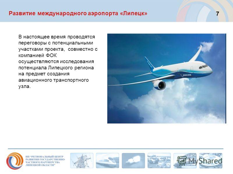 Развитие международного аэропорта «Липецк» В настоящее время проводятся переговоры с потенциальными участками проекта, совместно с компанией ФОК осуществляются исследования потенциала Липецкого региона на предмет создания авиационного транспортного у