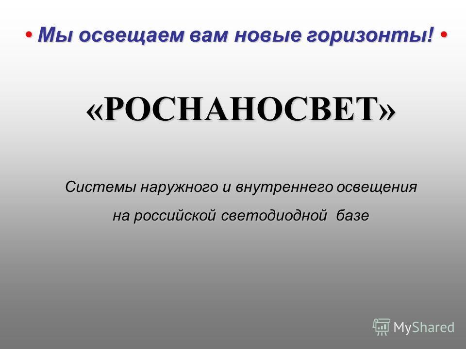 «РОСНАНОСВЕТ» Системы наружного и внутреннего освещения на российской светодиодной базе Мы освещаем вам новые горизонты! Мы освещаем вам новые горизонты!