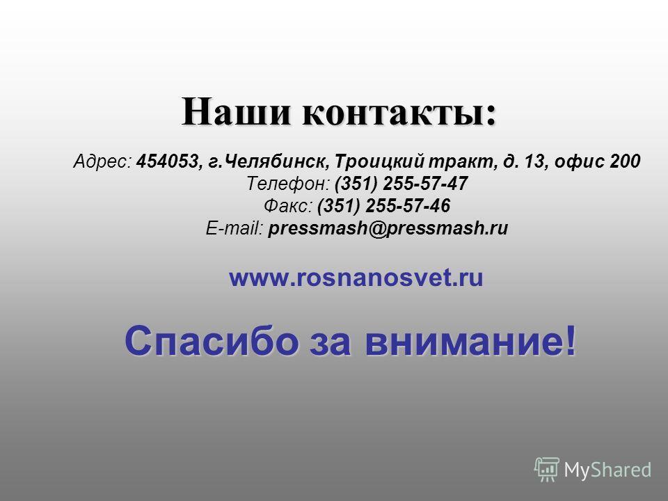 Наши контакты: Адрес: 454053, г.Челябинск, Троицкий тракт, д. 13, офис 200 Телефон: (351) 255-57-47 Факс: (351) 255-57-46 Е-mail: pressmash@pressmash.ru www.rosnanosvet.ru Спасибо за внимание!