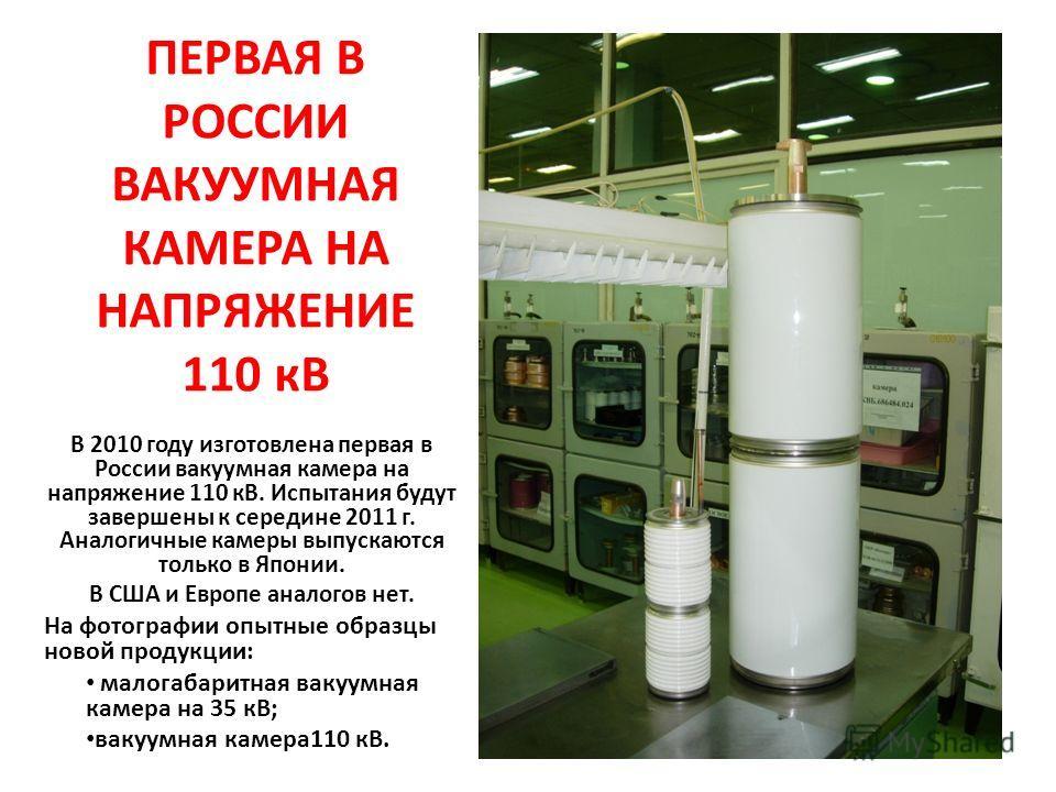 ПЕРВАЯ В РОССИИ ВАКУУМНАЯ КАМЕРА НА НАПРЯЖЕНИЕ 110 кВ В 2010 году изготовлена первая в России вакуумная камера на напряжение 110 кВ. Испытания будут завершены к середине 2011 г. Аналогичные камеры выпускаются только в Японии. В США и Европе аналогов