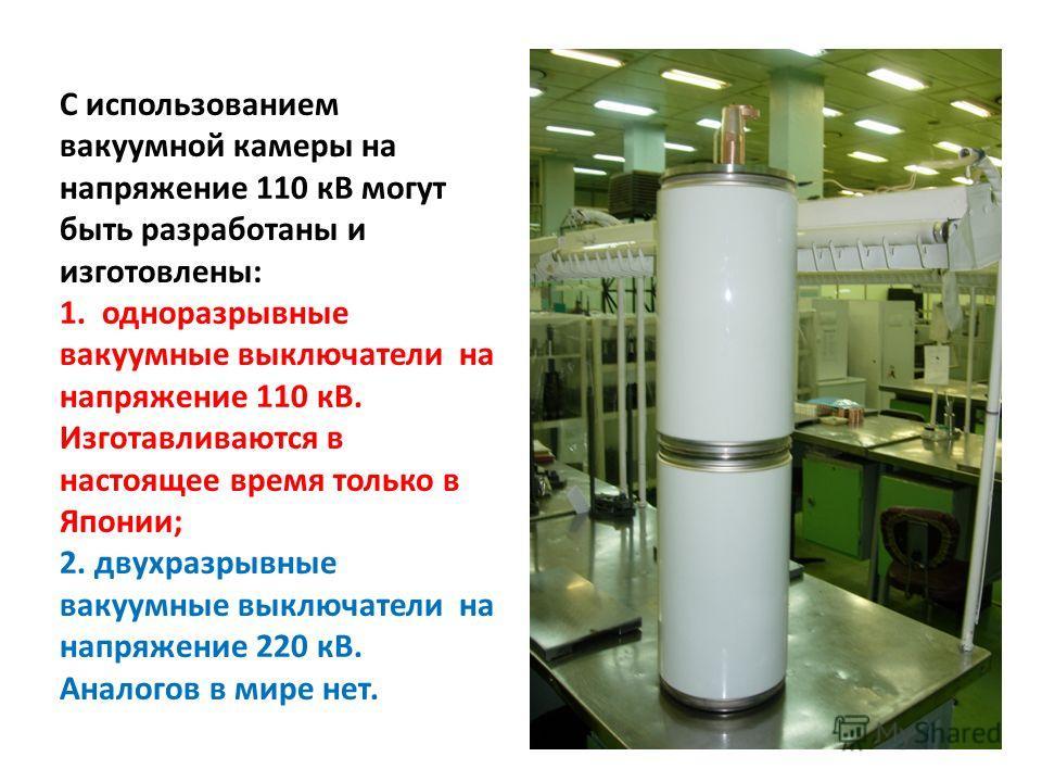 С использованием вакуумной камеры на напряжение 110 кВ могут быть разработаны и изготовлены: 1. одноразрывные вакуумные выключатели на напряжение 110 кВ. Изготавливаются в настоящее время только в Японии; 2. двухразрывные вакуумные выключатели на нап