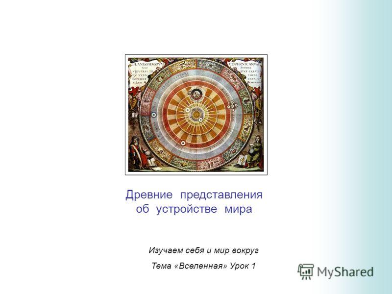 Изучаем себя и мир вокруг Тема «Вселенная» Урок 1 Древние представления об устройстве мира