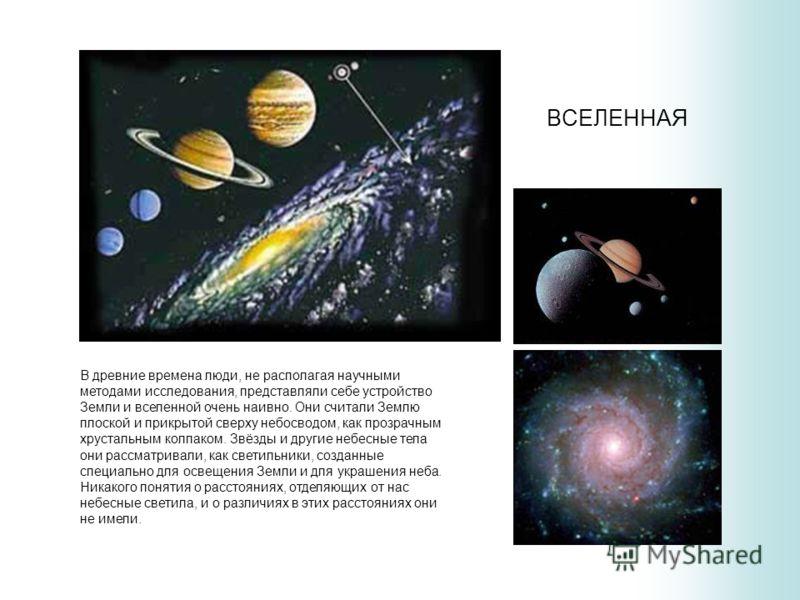 ВСЕЛЕННАЯ В древние времена люди, не располагая научными методами исследования, представляли себе устройство Земли и вселенной очень наивно. Они считали Землю плоской и прикрытой сверху небосводом, как прозрачным хрустальным колпаком. Звёзды и другие