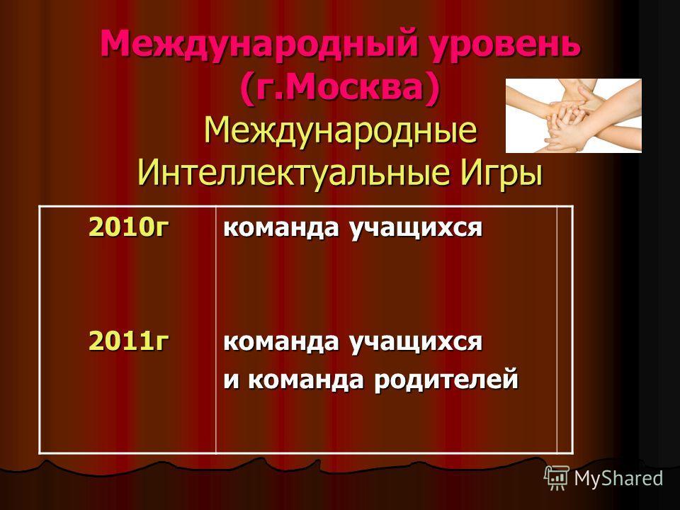 Международный уровень (г.Москва) Международные Интеллектуальные Игры 2010г2011г команда учащихся и команда родителей