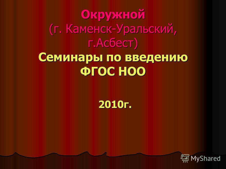 Окружной (г. Каменск-Уральский, г.Асбест) Семинары по введению ФГОС НОО 2010г.