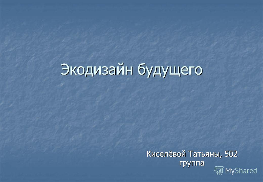Экодизайн будущего Киселёвой Татьяны, 502 группа