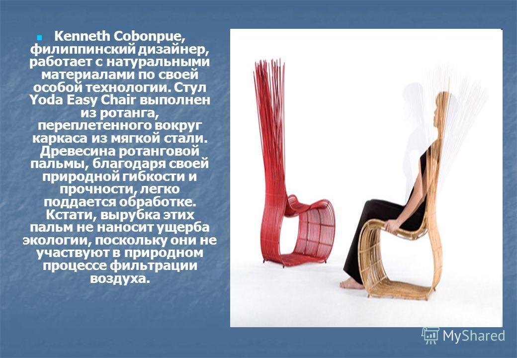 Kenneth Cobonpue, филиппинский дизайнер, работает с натуральными материалами по своей особой технологии. Стул Yoda Easy Chair выполнен из ротанга, переплетенного вокруг каркаса из мягкой стали. Древесина ротанговой пальмы, благодаря своей природной г