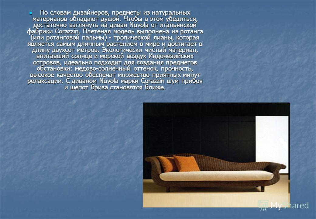 По словам дизайнеров, предметы из натуральных материалов обладают душой. Чтобы в этом убедиться, достаточно взглянуть на диван Nuvola от итальянской фабрики Corazzin. Плетеная модель выполнена из ротанга (или ротанговой пальмы) - тропической лианы, к