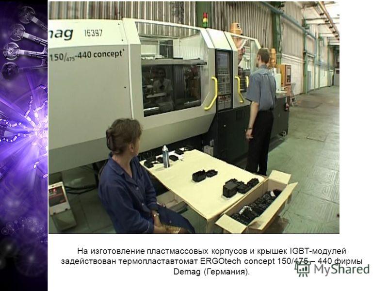 На изготовление пластмассовых корпусов и крышек IGBT-модулей задействован термопластавтомат ERGOtech concept 150/475 – 440 фирмы Demag (Германия).