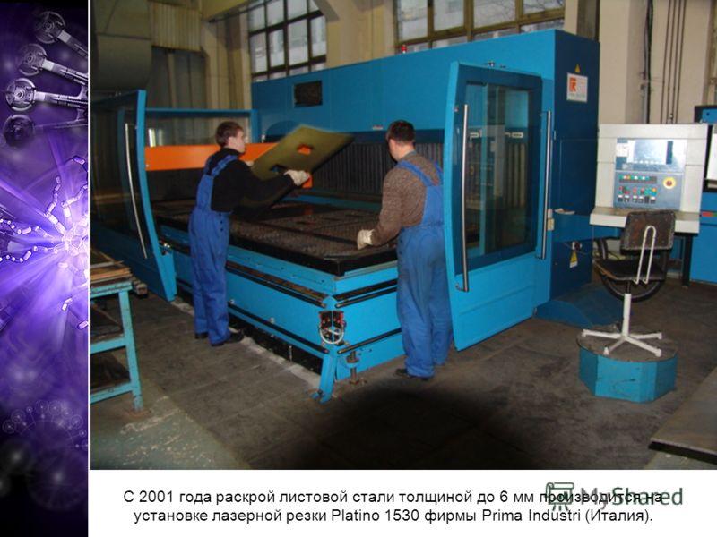 С 2001 года раскрой листовой стали толщиной до 6 мм производится на установке лазерной резки Platino 1530 фирмы Prima Industri (Италия).