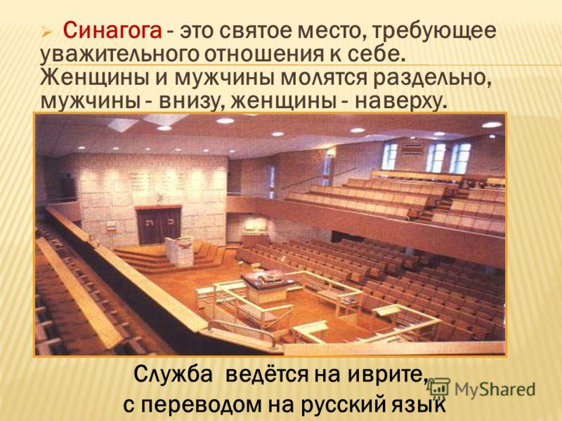 Синагога - это святое место, требующее уважительного отношения к себе. Женщины и мужчины молятся раздельно, мужчины - внизу, женщины - наверху. Служба ведётся на иврите, с переводом на русский язык