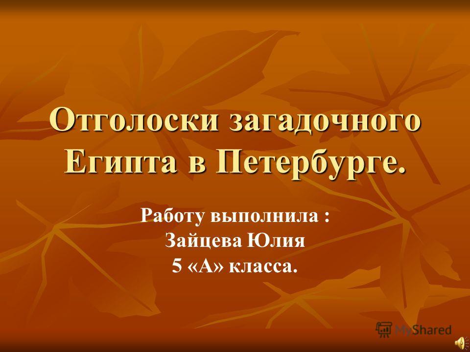 Отголоски загадочного Египта в Петербурге. Работу выполнила : Зайцева Юлия 5 «А» класса.