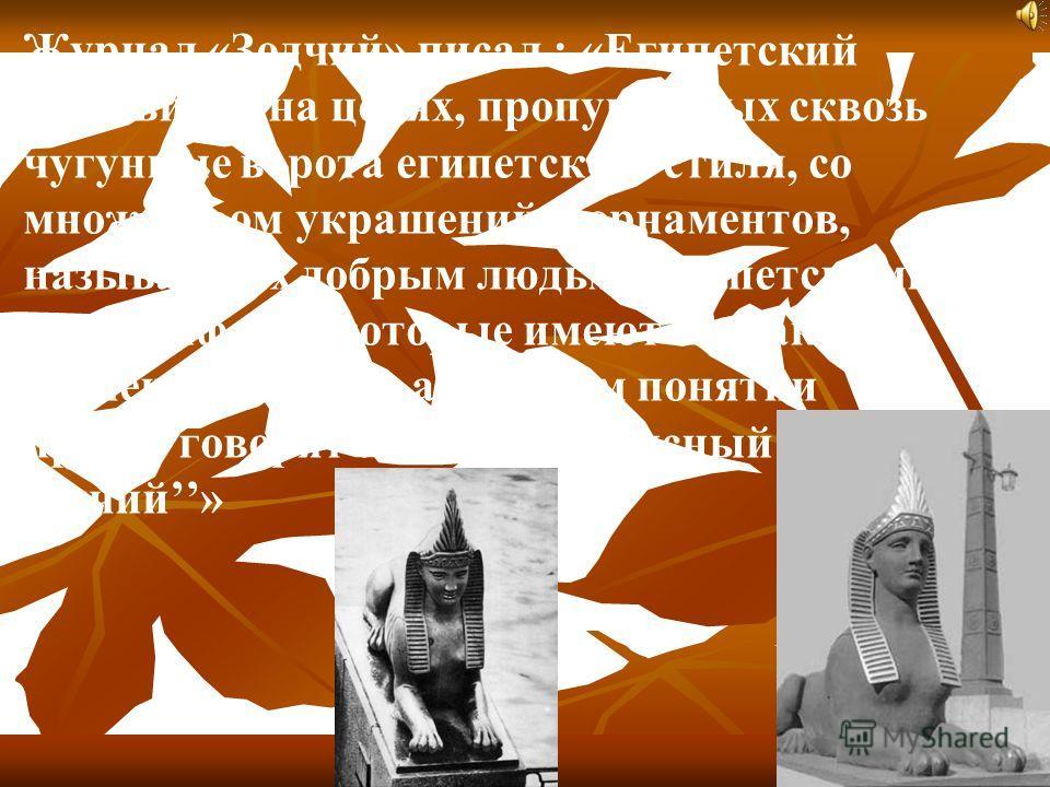 Журнал «Зодчий» писал : «Египетский мост висит на цепях, пропущенных сквозь чугунные ворота египетского стиля, со множеством украшений и орнаментов, называемых добрым людьми египетскими иероглифами, которые имеют ли какое значение или нет, а в нашем